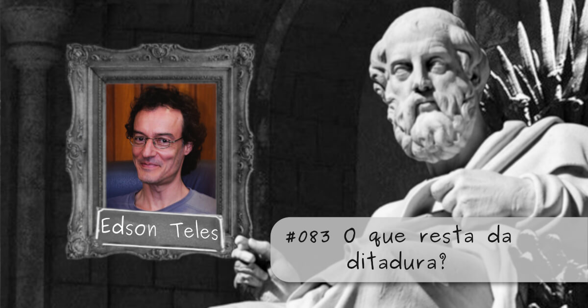 #083 – O que resta da ditadura?, com Edson Teles
